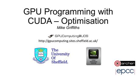 GPU Programming with CUDA – Optimisation Mike Griffiths