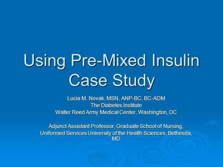 Using Pre-Mixed Insulin Case Study Lucia M. Novak, MSN, ANP-BC, BC-ADM The Diabetes Institute Walter Reed Army Medical Center, Washington, DC Adjunct Assistant.