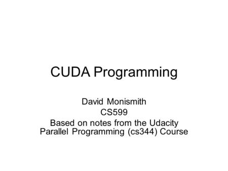 CUDA Programming David Monismith CS599 Based on notes from the Udacity Parallel Programming (cs344) Course.