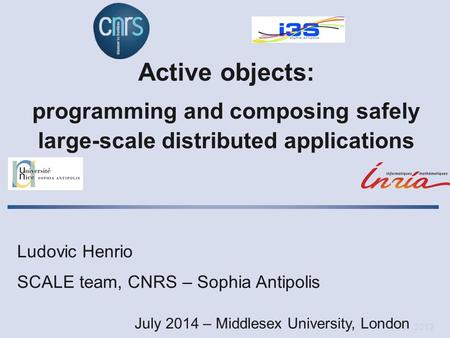 Oct. 2012 Active objects: programming and composing safely large-scale distributed applications Ludovic Henrio SCALE team, CNRS – Sophia Antipolis July.