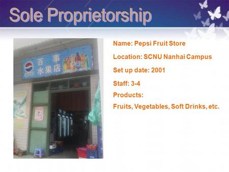 Location: SCNU Nanhai Campus Staff: 3-4 Set up date: 2001 Products: Fruits, Vegetables, Soft Drinks, etc. Name: Pepsi Fruit Store.
