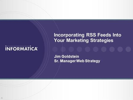 1 Incorporating RSS Feeds Into Your Marketing Strategies Jim Goldstein Sr. Manager Web Strategy.