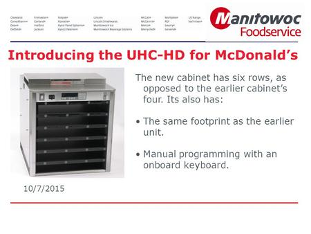 10/7/2015 Introducing the UHC-HD for McDonald's The new cabinet has six rows, as opposed to the earlier cabinet's four. Its also has: The same footprint.
