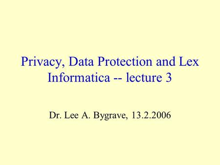 Privacy, Data Protection and Lex Informatica -- lecture 3 Dr. Lee A. Bygrave, 13.2.2006.