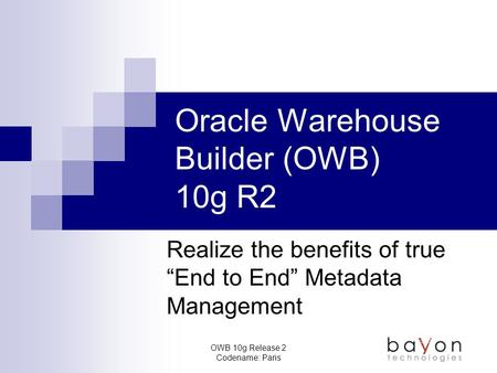 "OWB 10g Release 2 Codename: Paris Oracle Warehouse Builder (OWB) 10g R2 Realize the benefits of true ""End to End"" Metadata Management."