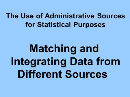 The Use of Administrative Sources for Statistical Purposes Matching and Integrating Data from Different Sources.