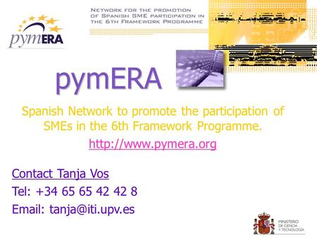 PymERA Spanish Network to promote the participation of SMEs in the 6th Framework Programme.  Contact Tanja Vos Tel: +34 65 65 42 42.