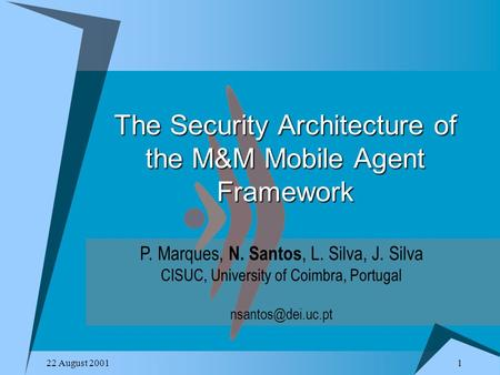 1 22 August 2001 The Security Architecture of the M&M Mobile Agent Framework P. Marques, N. Santos, L. Silva, J. Silva CISUC, University of Coimbra, Portugal.