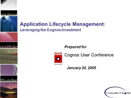 Application Lifecycle Management : Leveraging the Cognos Investment Prepared for Cognos User Conference January 20, 2005.