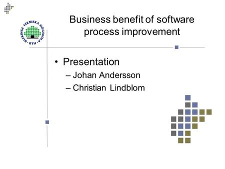 Business benefit of software process improvement Presentation –Johan Andersson –Christian Lindblom.