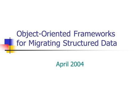 Object-Oriented Frameworks for Migrating Structured Data April 2004.