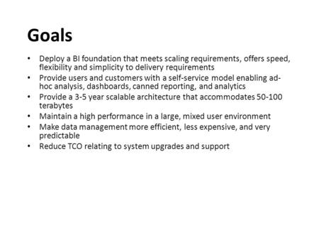 Goals Deploy a BI foundation that meets scaling requirements, offers speed, flexibility and simplicity to delivery requirements Provide users and customers.