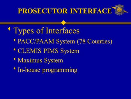 PROSECUTOR INTERFACE  Types of Interfaces  PACC/PAAM System (78 Counties)  CLEMIS PIMS System  Maximus System  In-house programming.