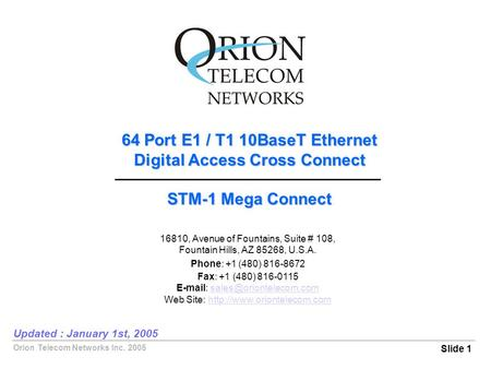 Orion Telecom Networks Inc. 2005 64 Port E1 / T1 10BaseT Ethernet Digital Access Cross Connect STM-1 Mega Connect Slide 1 Updated : January 1st, 2005 16810,