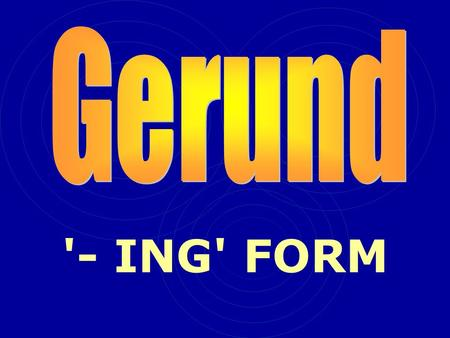 '- ING' FORM. The gerund always has the same function as a noun (although it looks like a verb)