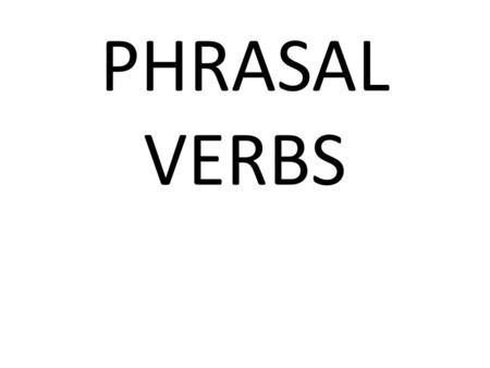 PHRASAL VERBS. WHAT ARE PHRASAL VERBS? A phrasal verb is a verb plus a preposition or adverb which creates a meaning different from the original verb.