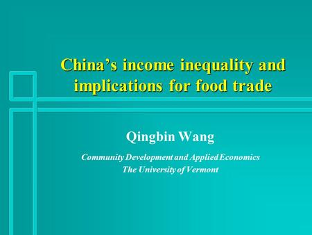 China's income inequality and implications for food trade Qingbin Wang Community Development and Applied Economics The University of Vermont.