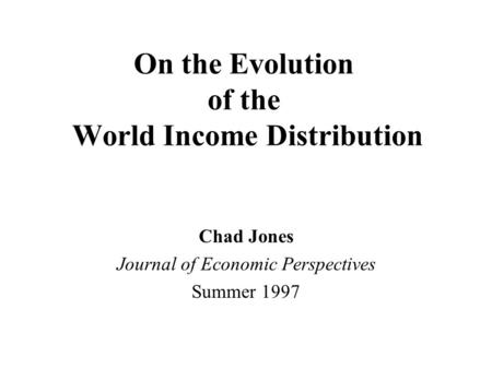 On the Evolution of the World Income Distribution Chad Jones Journal of Economic Perspectives Summer 1997.