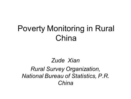 Poverty Monitoring in Rural China Zude Xian Rural Survey Organization, National Bureau of Statistics, P.R. China.