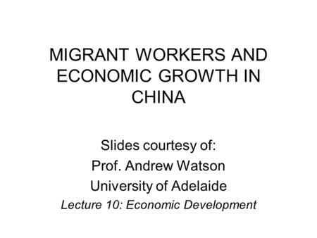 MIGRANT WORKERS AND ECONOMIC GROWTH IN CHINA Slides courtesy of: Prof. Andrew Watson University of Adelaide Lecture 10: Economic Development.