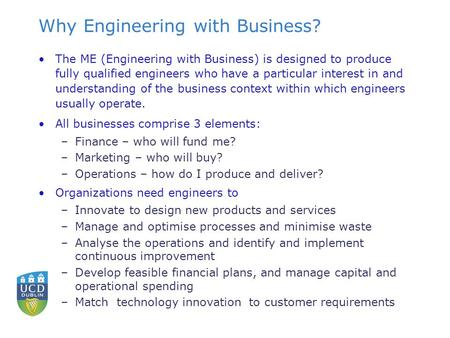Why Engineering with Business? The ME (Engineering with Business) is designed to produce fully qualified engineers who have a particular interest in and.