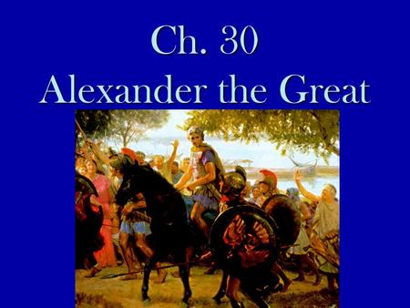 Ch. 30 Alexander the Great. 30.2 What happened to the Greek city-states as a result of the Peloponnesian War?  Greek city states were divided and weak.