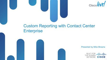 © 2012 Cisco and/or its affiliates. All rights reserved. Presentation_ID Cisco Public Custom Reporting with Contact Center Enterprise 1 Presented by Mike.