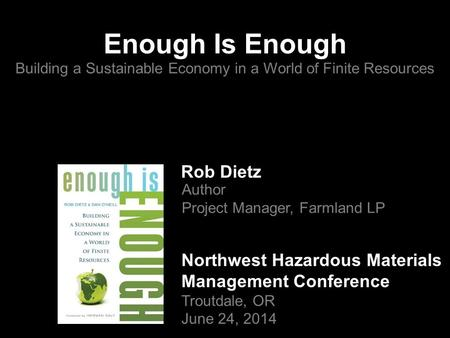 Enough Is Enough Building a Sustainable Economy in a World of Finite Resources Rob Dietz Author Project Manager, Farmland LP Northwest Hazardous Materials.