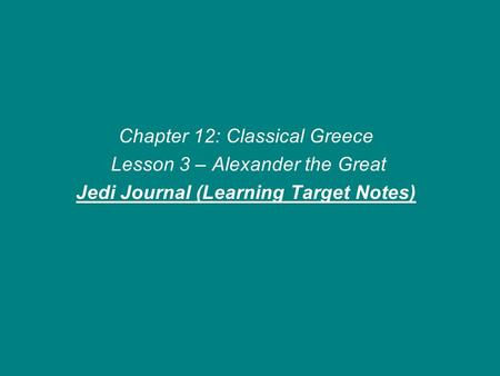 Chapter 12: Classical Greece Lesson 3 – Alexander the Great Jedi Journal (Learning Target Notes)