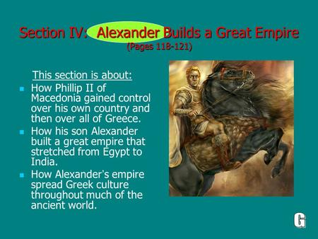 Section IV: Alexander Builds a Great Empire (Pages 118-121) This section is about: How Phillip II of Macedonia gained control over his own country and.