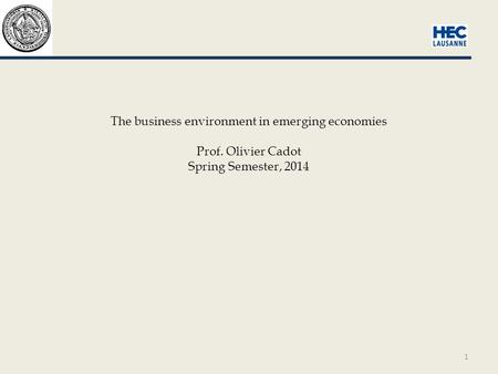 1 The business environment in emerging economies Prof. Olivier Cadot Spring Semester, 2014.