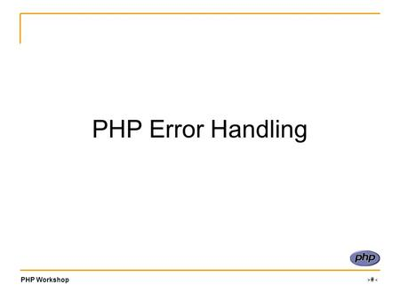 PHP Workshop ‹#› PHP Error Handling. PHP Workshop ‹#› Types There are 12 unique error types, which can be grouped into 3 main categories: Informational.