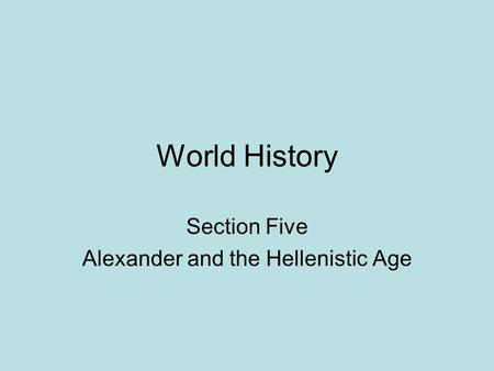 World History Section Five Alexander and the Hellenistic Age.