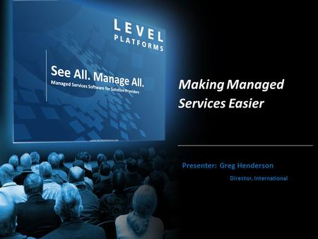 Www.levelplatforms.com Making Managed Services Easier Presenter: Greg Henderson Director, International.