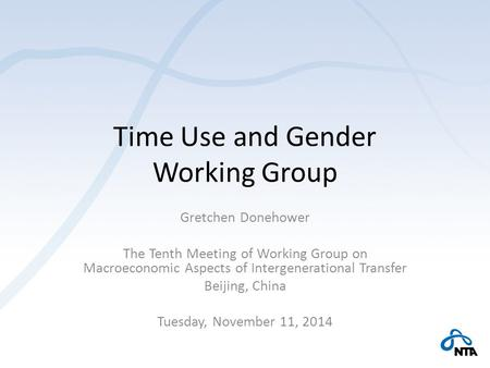 Time Use and Gender Working Group Gretchen Donehower The Tenth Meeting of Working Group on Macroeconomic Aspects of Intergenerational Transfer Beijing,