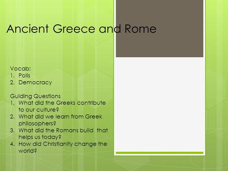 Ancient Greece and Rome Vocab: 1.Polis 2.Democracy Guiding Questions 1.What did the Greeks contribute to our culture? 2.What did we learn from Greek philosophers?