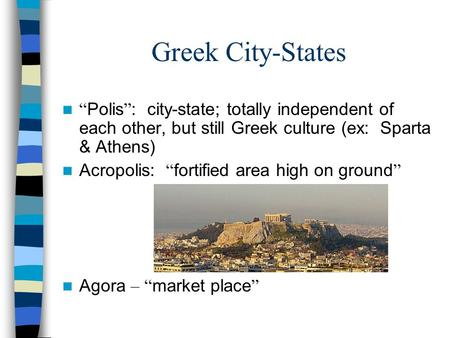 "Greek City-States "" Polis "" : city-state; totally independent of each other, but still Greek culture (ex: Sparta & Athens) Acropolis: "" fortified area."