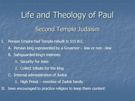 Life and Theology of Paul Second Temple Judaism I.Persian Empire had Temple rebuilt in 515 B.C. A. Persian king represented by a Governor – Jew or non.