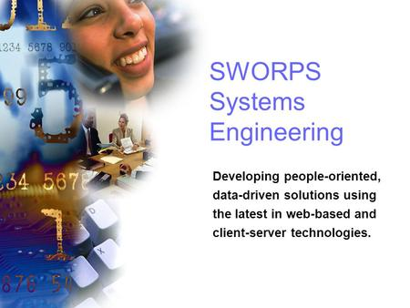 SWORPS Systems Engineering Developing people-oriented, data-driven solutions using the latest in web-based and client-server technologies.