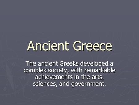 Ancient Greece The ancient Greeks developed a complex society, with remarkable achievements in the arts, sciences, and government.