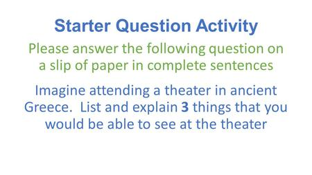 Starter Question Activity Please answer the following question on a slip of paper in complete sentences Imagine attending a theater in ancient Greece.