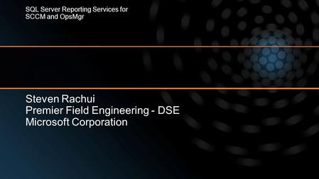 Steven Rachui Premier Field Engineering - DSE Microsoft Corporation SQL Server Reporting Services for SCCM and OpsMgr.
