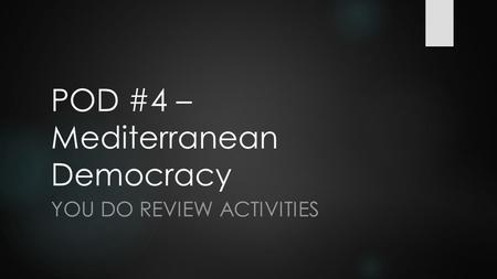 POD #4 – Mediterranean Democracy YOU DO REVIEW ACTIVITIES.