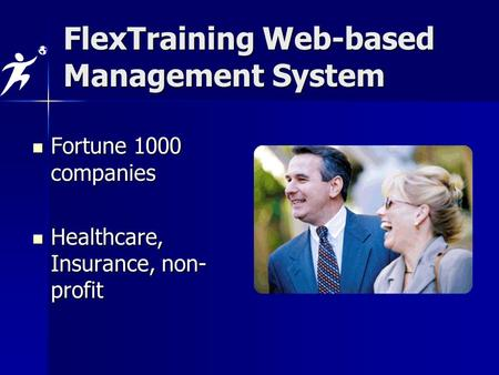 Fortune 1000 companies Fortune 1000 companies Healthcare, Insurance, non- profit Healthcare, Insurance, non- profit FlexTraining Web-based Management System.