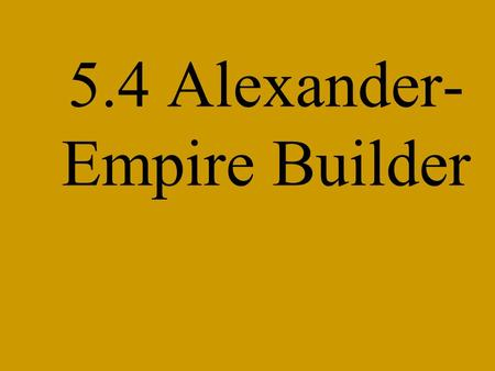 5.4 Alexander- Empire Builder. I. Philip Builds Macedonia's Power Macedonia's location –1. A. Philip's Army Philip becomes king –a. age: –b. date: Philip's.
