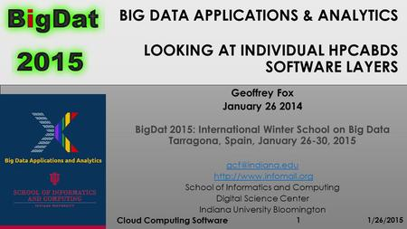 BIG DATA APPLICATIONS & ANALYTICS LOOKING AT INDIVIDUAL HPCABDS SOFTWARE LAYERS 1/26/2015 Cloud Computing Software 1 Geoffrey Fox January 26 2014 BigDat.