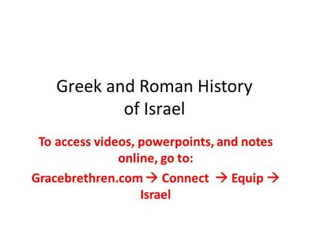 Greek and Roman History of Israel To access videos, powerpoints, and notes online, go to: Gracebrethren.com  Connect  Equip  Israel.