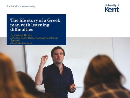 The UK's European university The life story of a Greek man with learning difficulties Dr. Godfred Boahen School of Social Policy, Sociology and Social.