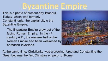 This is a photo of present-day Istanbul, Turkey, which was formerly Constantinople, the capital city o the Byzantine Empire. The Byzantine Empire grew.