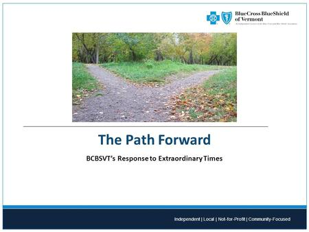 Independent | Local | Not-for-Profit | Community-Focused The Path Forward BCBSVT's Response to Extraordinary Times.